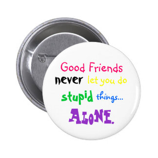 Good Friends, never, let you do, stupid, things... Pinback Button