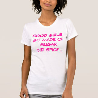 Good girls are made of sugar and spice t shirt
