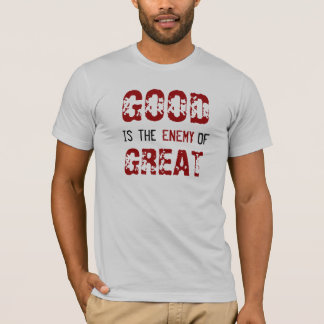 GOOD is the ENEMY OF GREAT T-Shirt