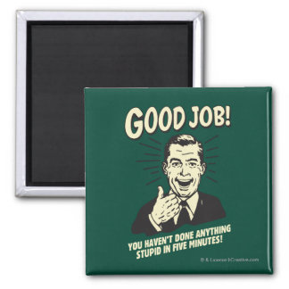 Good Job: Done Anything Stupid 5 Min. Magnet