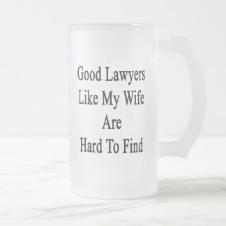 Good Lawyers Like My Wife Are Hard To Find 16 Oz Frosted Glass Beer Mug