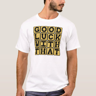 Good Luck With That, Sarcastic Wish T-Shirt