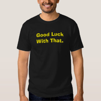 Good Luck With That. Tee Shirts