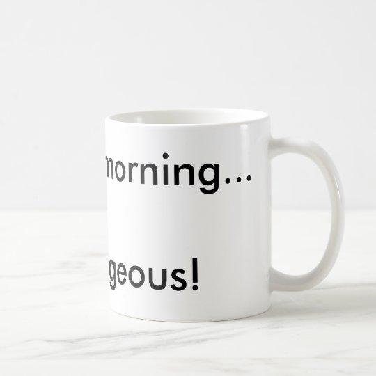 Good morning...Gorgeous! Coffee Mug
