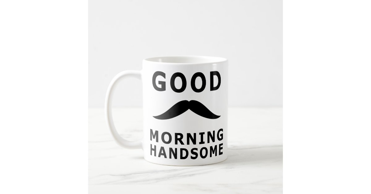 Good Morning Handsome Inspiring Morning Quotes Coffee Mug
