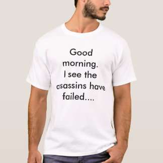 Good morning.I see the assassins have failed.... T-Shirt