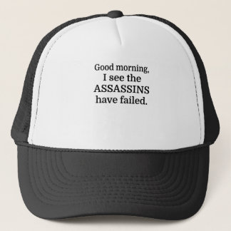 Good morning, I see the assassins have failed. Trucker Hat