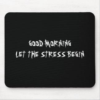GOOD MORNING LET THE STRESS BEGIN MOUSEPAD