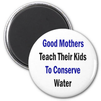 Good Mothers Teach Their Kids To Conserve Water 2 Inch Round Magnet