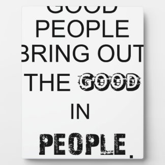 good people bringout the good in people. plaque
