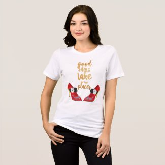 Good shoes take you good places. T-Shirt
