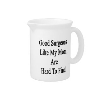 Good Surgeons Like My Mom Are Hard To Find Beverage Pitcher