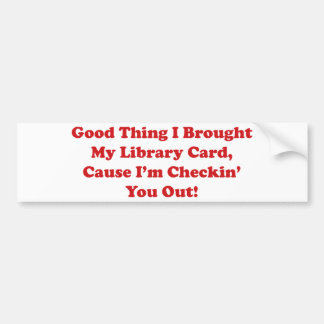 Good Thing I Brought My Library Card Car Bumper Sticker