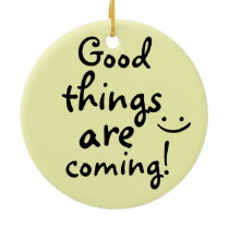 Good things are coming Positive Inspirational Ceramic Ornament
