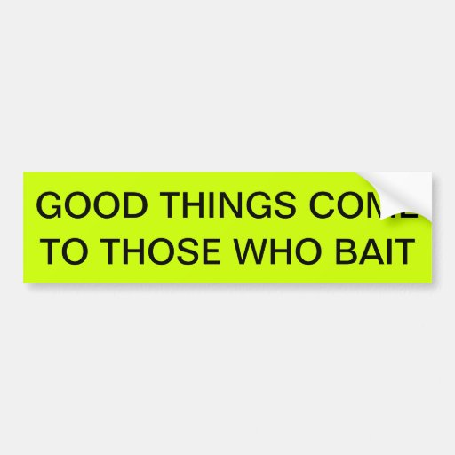 GOOD THINGS COME BUMPER STICKER