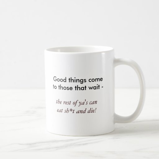 Good things come to those that wait -, the rest... mugs