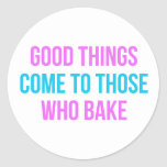 Good Things Come To Those Who Bake Classic Round Sticker