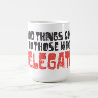 Good things come to those who delegate! coffee mugs