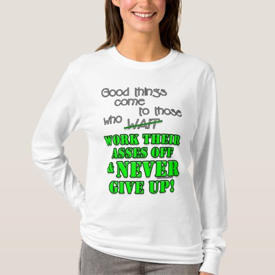 Good things come to those who... T-Shirt