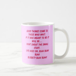 Good things come to those who wait.If it was me... Coffee Mug