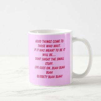 Good things come to those who wait.If it was me... Coffee Mug