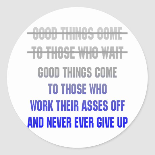 Good Things Come To Those Who Work Their Asses Off Classic Round Sticker