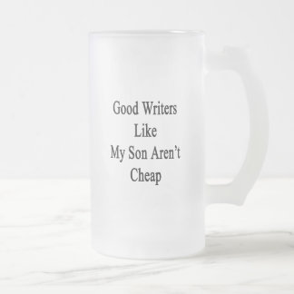 Good Writers Like My Son Aren't Cheap Frosted Glass Beer Mug
