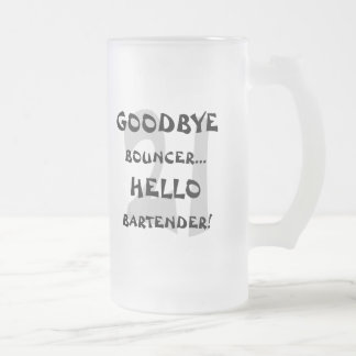 GoodBye Bouncer...Hello Bartender! 16 Oz Frosted Glass Beer Mug