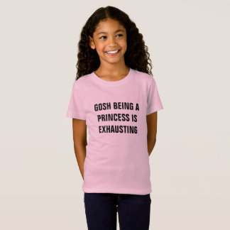 GOSH BEING A PRINCESS IS EXHAUSTING girl's t-shirt