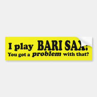 Got A Problem With That Bari Sax Bumper Sticker