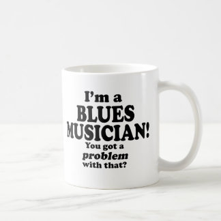 Got A Problem With That, Blues Musician Coffee Mugs