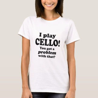 Got A Problem With That, Cello T-Shirt