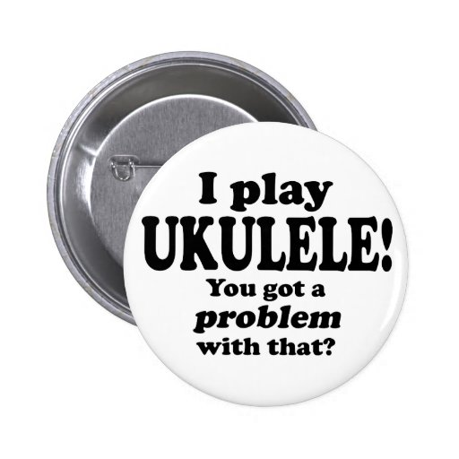 Got A Problem With That, Ukulele Button