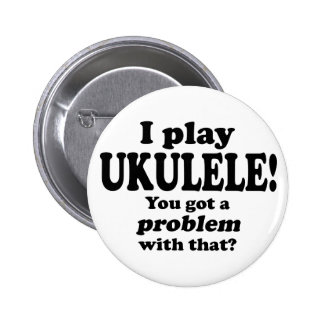 Got A Problem With That, Ukulele Pinback Button