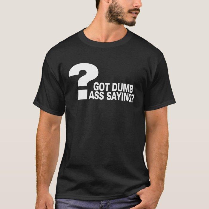 Got Dumb Ass Saying? T-Shirt