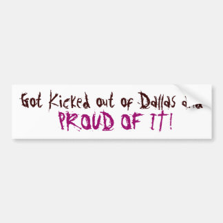 Got Kicked out of Dallas and, PROUD OF IT! Bumper Sticker