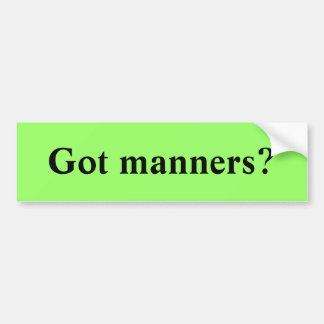 Got manners? bumper sticker