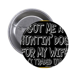 GOT ME A HUNTIN' DOG FOR MY WIFE (I Traded Up) Pinback Button
