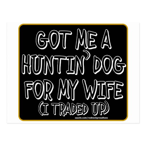 GOT ME A HUNTIN' DOG FOR MY WIFE (I Traded Up) Postcard