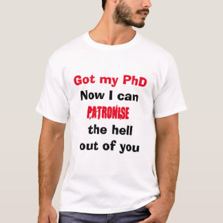 Got my PhD Can patronise the hell out of you shirt