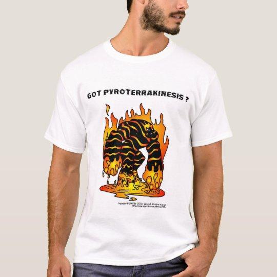 Got Pyroterrakinesis ? T-Shirt