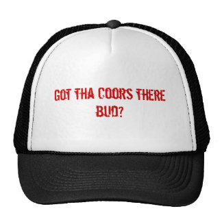 Got tha Coors there bud? Hats