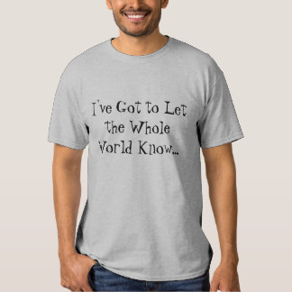 """Got to Let the Whole World Know"" tshirt"