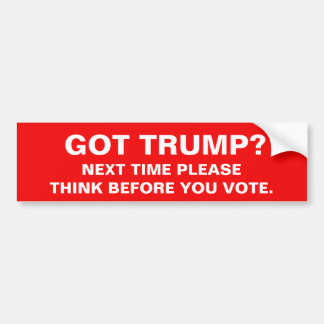 GOT TRUMP? NEXT TIME PLEASE THINK BEFORE YOU VOTE. BUMPER STICKER