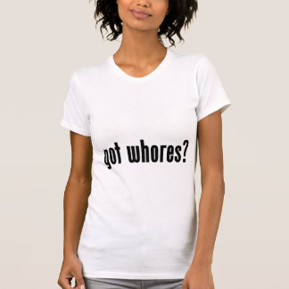 got whores? tshirt