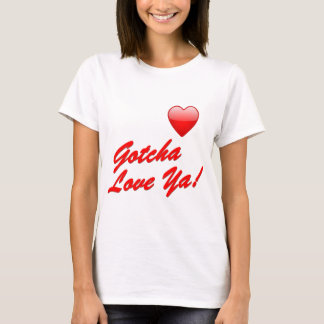 Gotcha Love Ya! T-Shirt