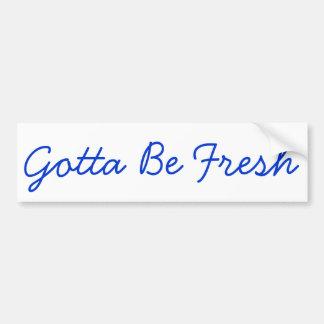 Gotta Be Fresh Bumper Sticker