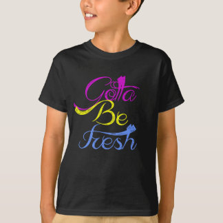 Gotta Be Fresh T-Shirt