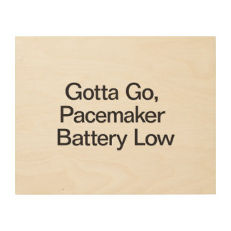 Gotta Go, Pacemaker Battery Low.ai Wood Prints