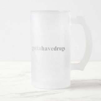 "Gotta - ""Gotta Have Drugs"" Frosted Glass Beer Mug"